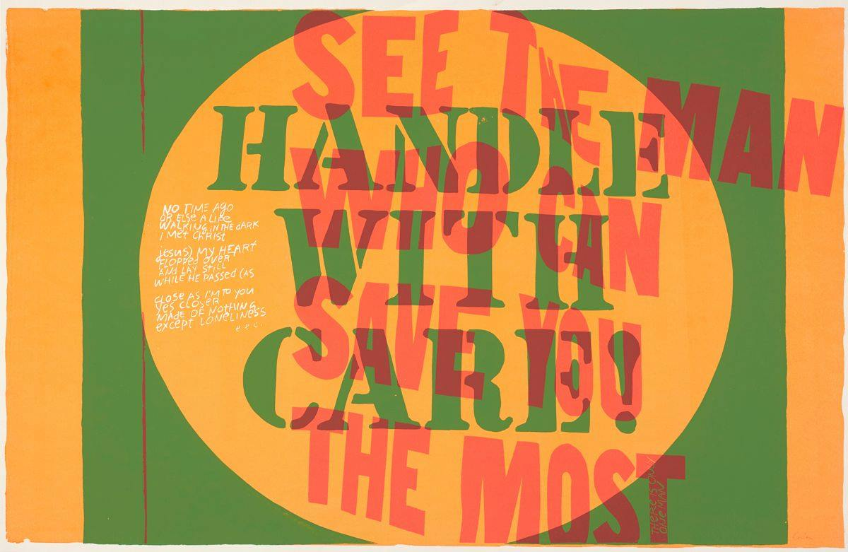 "Horizontally oriented rectangle with large orange circle centered inside a green rectangle with orange borders right and left, Text: HANDLE WITH CARE! in Army Stencil font in circle. Text: SEE THE MAN WHO CAN SAVE YOU THE MOST in red printed over the green in plain font. Small white letters run vertically on the last T and read THERE IS ONLY ONE MAN. To the right of the main text within the orange circle is an e.e. cummings poem in white handwriting. It reads: ""No time ago, or else a life, walking in the dark, I met Christ. Jesus) my heart flopped over and lay still while he passed as close (as I'm to you, yes closer. Made of nothing except loneliness. e.e.c."""