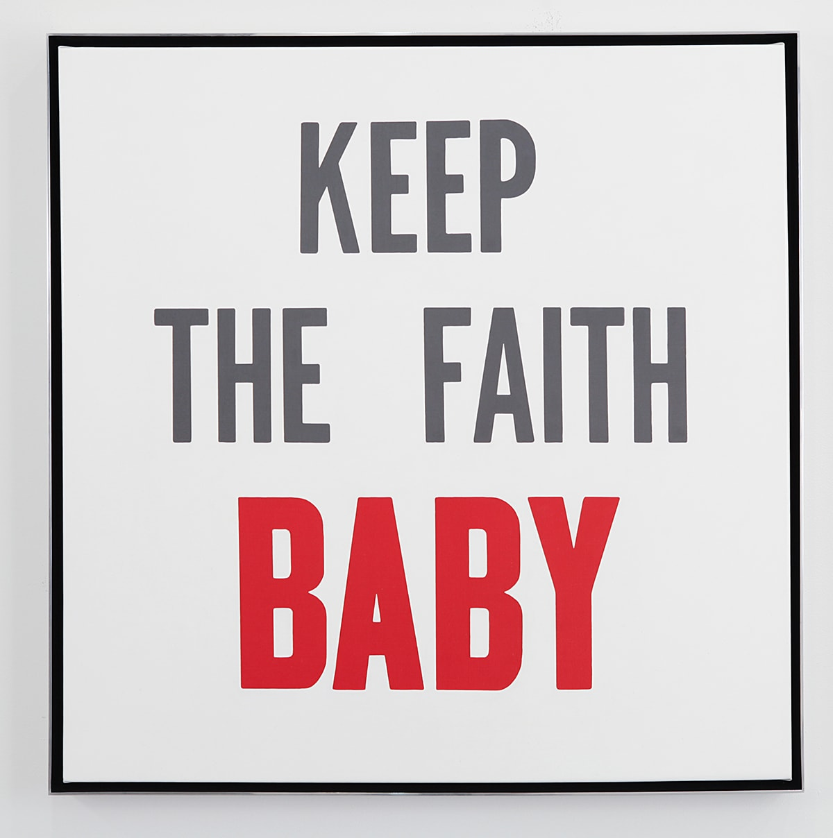 "Keep the Faith Baby, Hank Willis Thomas, 16 x 16 inches, letterpress on Coventry rag paper. A square print featuring the words ""Keep the Faith Baby"" surrounded by a black outline on a white background. All letters are capitalized with ""Baby"" in red, bold font and the rest in gray font. ""Keep"" appears on the first line, ""the faith"" on the middle line and ""Baby"" on the bottom line."